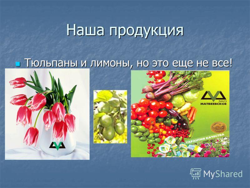 Наша продукция Тюльпаны и лимоны, но это еще не все! Тюльпаны и лимоны, но это еще не все!