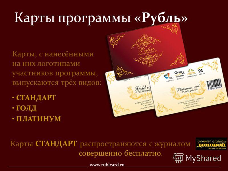 Карты программы «Рубль» Карты, с нанесёнными на них логотипами участников программы, выпускаются трёх видов: СТАНДАРТ ГОЛД ПЛАТИНУМ Карты СТАНДАРТ распространяются с журналом совершенно бесплатно. __________________________________ www.rublcard.ru __