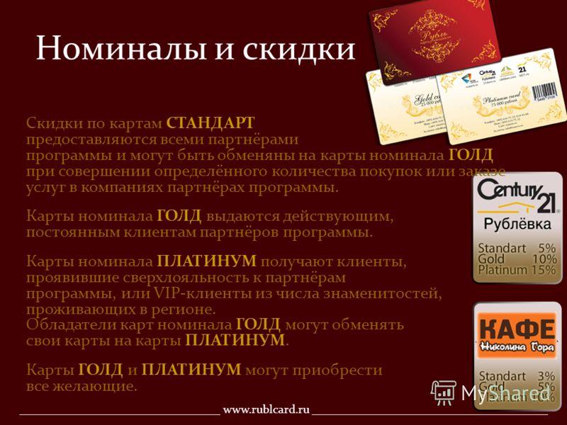 Номиналы и скидки Скидки по картам СТАНДАРТ предоставляются всеми партнёрами программы и могут быть обменяны на карты номинала ГОЛД при совершении определённого количества покупок или заказе услуг в компаниях партнёрах программы. Карты номинала ГОЛД