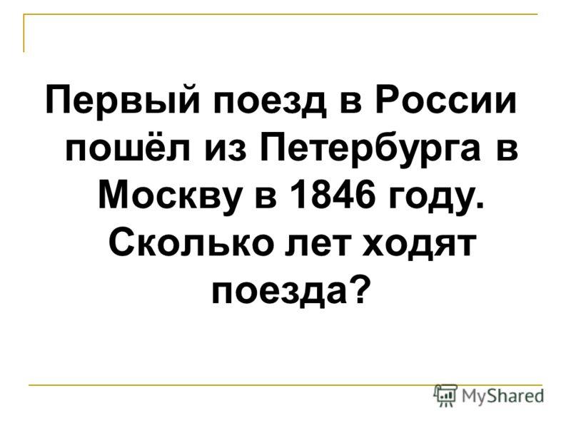 Первый поезд в России пошёл из Петербурга в Москву в 1846 году. Сколько лет ходят поезда?
