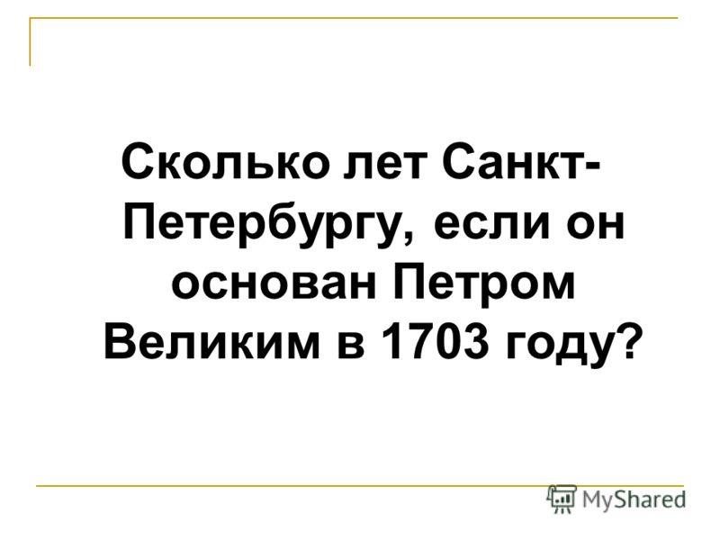 Сколько лет Санкт- Петербургу, если он основан Петром Великим в 1703 году?