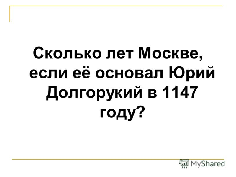 Сколько лет Москве, если её основал Юрий Долгорукий в 1147 году?