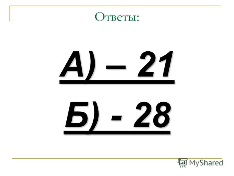 Ответы: А) – 21 Б) - 28