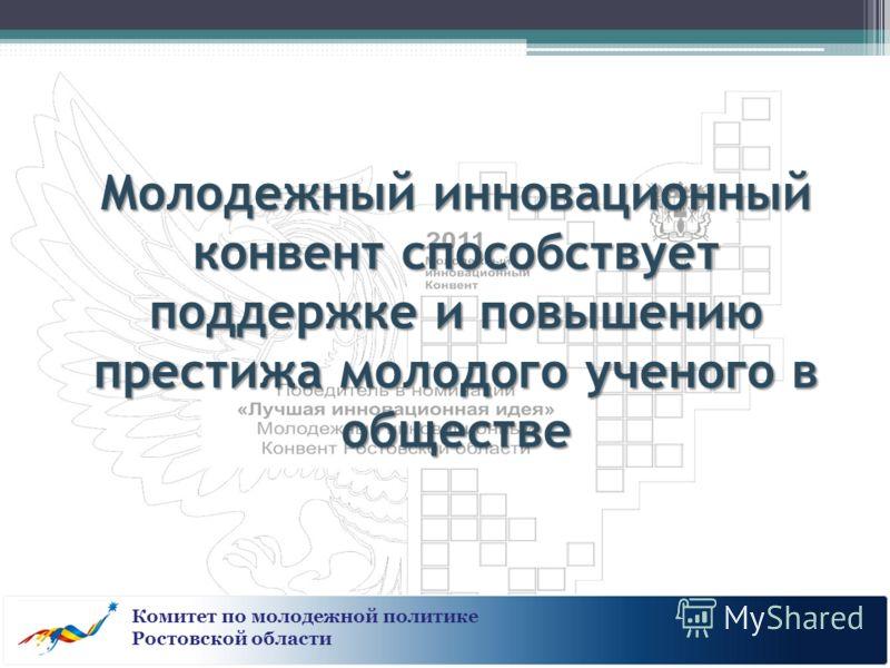 Молодежный инновационный конвент способствует поддержке и повышению престижа молодого ученого в обществе Комитет по молодежной политике Ростовской области