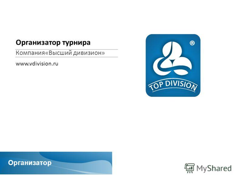 Организатор Организатор турнира Компания«Высший дивизион» www.vdivision.ru