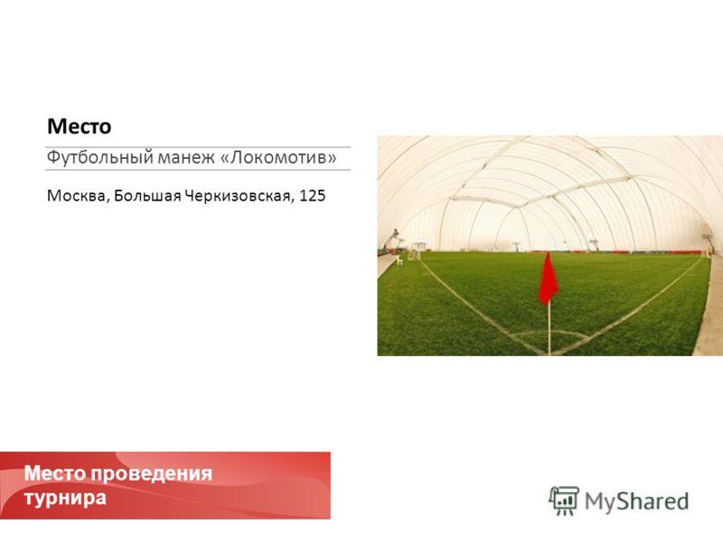 Место проведения турнира Место Футбольный манеж «Локомотив» Москва, Большая Черкизовская, 125