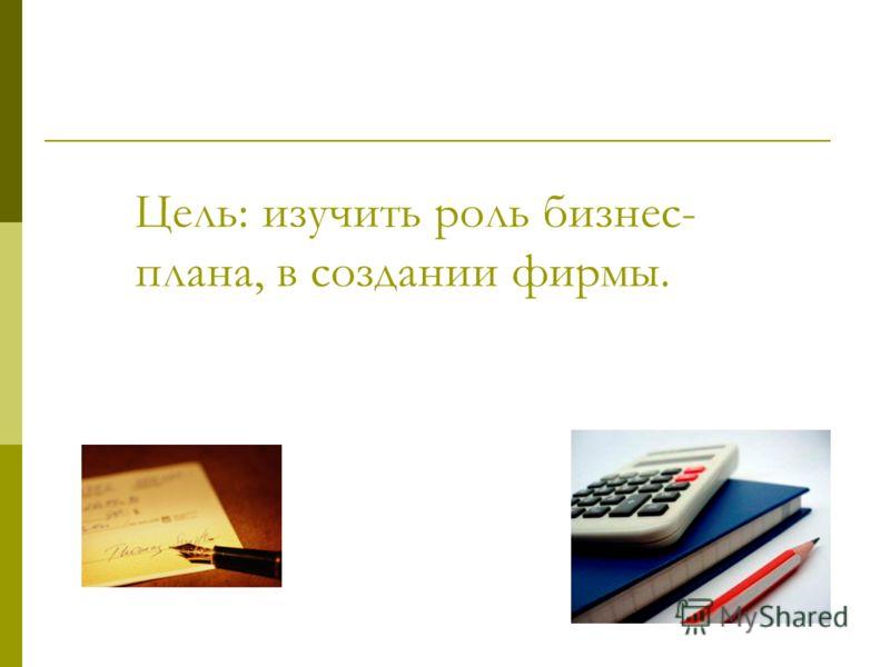 Цель: изучить роль бизнес- плана, в создании фирмы.