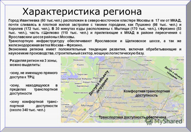 Характеристика региона Город Ивантеевка (60 тыс.чел.) расположен в северо-восточном кластере Москвы в 17 км от МКАД, почти сливаясь в плотной жилой застройке с такими городами, как Пушкино (98 тыс. чел.) и Королев (172 тыс. чел.). В 30 минутах езды р