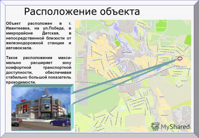 Расположение объекта Объект расположен в г. Ивантеевка, на ул.Победа, в микрорайоне Детская, в непосредственной близости от железнодорожной станции и автовокзала. Такое расположение макси- мально расширяет зону комфортной транспортной доступности, об