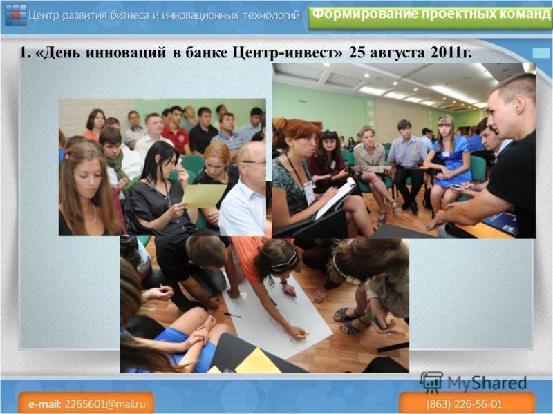 Формирование проектных команд 1. «День инноваций в банке Центр-инвест» 25 августа 2011г.