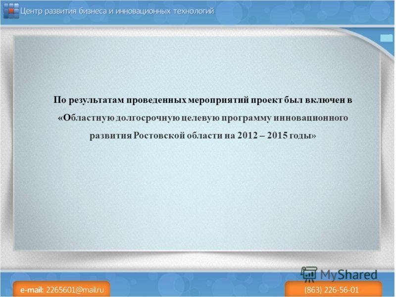 По результатам проведенных мероприятий проект был включен в «Областную долгосрочную целевую программу инновационного развития Ростовской области на 2012 – 2015 годы»