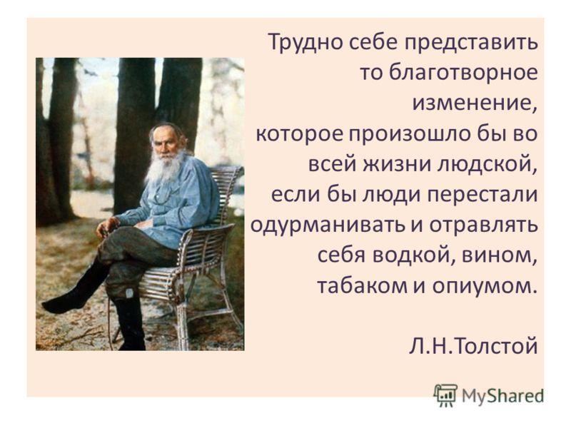 Трудно себе представить то благотворное изменение, которое произошло бы во всей жизни людской, если бы люди перестали одурманивать и отравлять себя водкой, вином, табаком и опиумом. Л.Н.Толстой