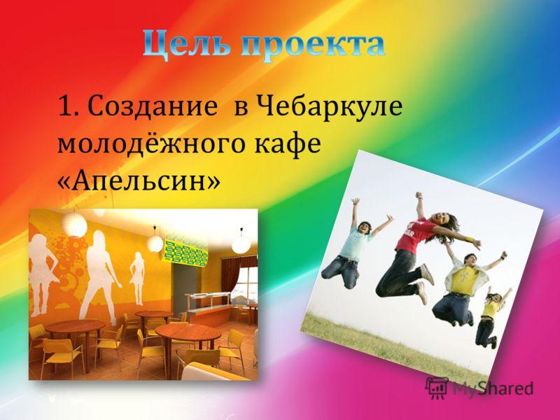 1. Создание в Чебаркуле молодёжного кафе « Апельсин »