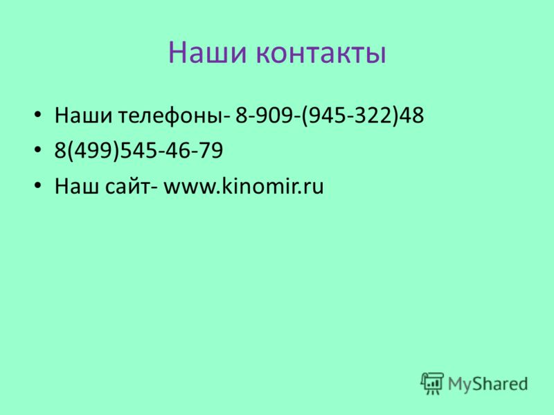 Наши контакты Наши телефоны- 8-909-(945-322)48 8(499)545-46-79 Наш сайт- www.kinomir.ru