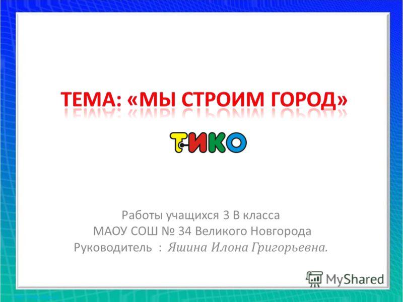 Работы учащихся 3 В класса МАОУ СОШ 34 Великого Новгорода Руководитель : Яшина Илона Григорьевна.