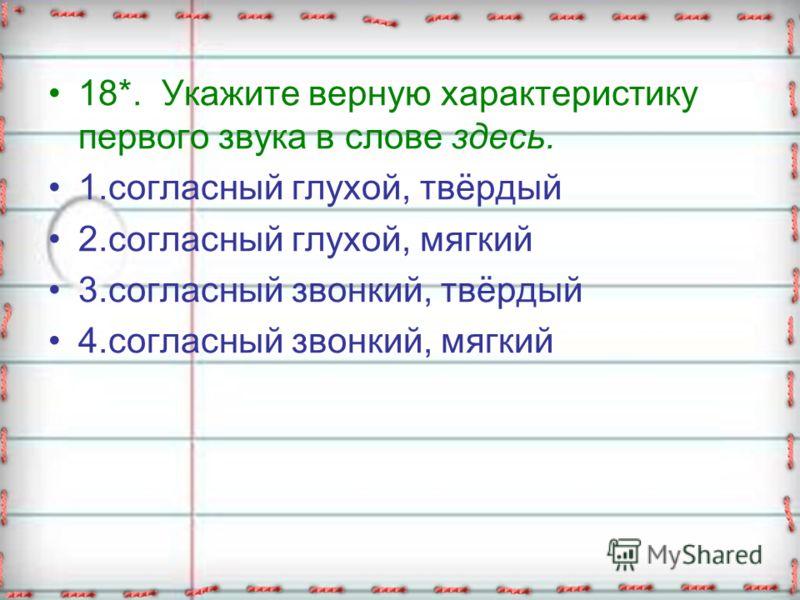 18*. Укажите верную характеристику первого звука в слове здесь. 1.согласный глухой, твёрдый 2.согласный глухой, мягкий 3.согласный звонкий, твёрдый 4.согласный звонкий, мягкий
