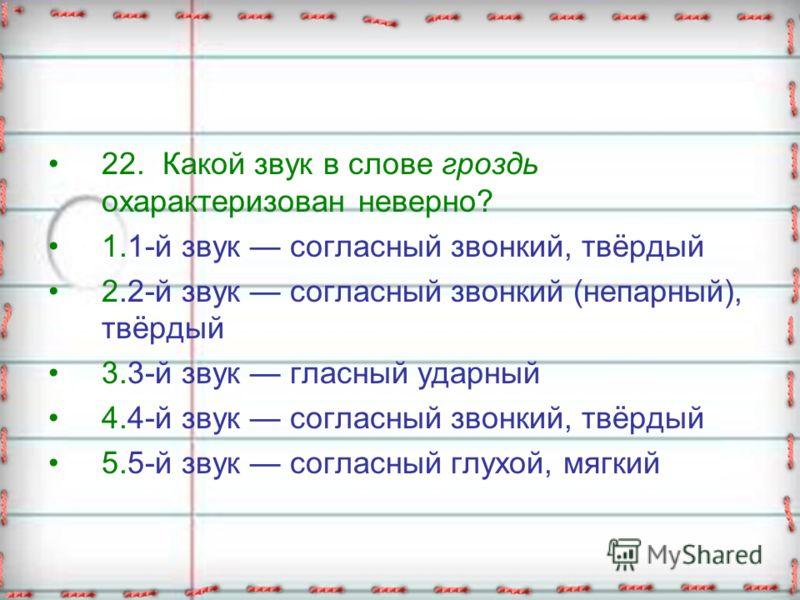 22. Какой звук в слове гроздь охарактеризован неверно? 1.1-й звук согласный звонкий, твёрдый 2.2-й звук согласный звонкий (непарный), твёрдый 3.3-й звук гласный ударный 4.4-й звук согласный звонкий, твёрдый 5.5-й звук согласный глухой, мягкий