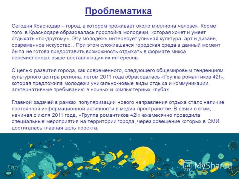 Проблематика Сегодня Краснодар – город, в котором проживает около миллиона человек. Кроме того, в Краснодаре образовалась прослойка молодежи, которая хочет и умеет отдыхать «по-другому». Эту молодежь интересует уличная культура, арт и дизайн, совреме