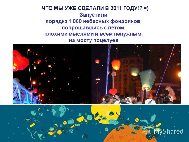 Запустили порядка 1 000 небесных фонариков, попрощавшись с летом, плохими мыслями и всем ненужным, на мосту поцелуев 9 ЧТО МЫ УЖЕ СДЕЛАЛИ В 2011 ГОДУ!? =)