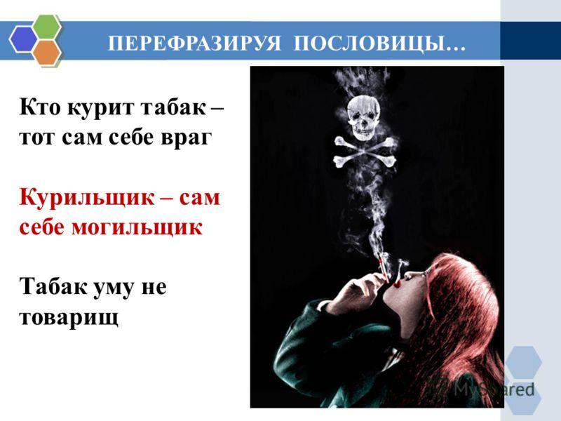 Кто курит табак – тот сам себе враг Курильщик – сам себе могильщик Табак уму не товарищ ПЕРЕФРАЗИРУЯ ПОСЛОВИЦЫ…