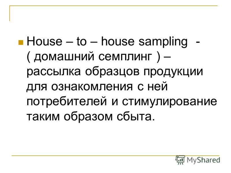 House – to – house sampling - ( домашний семплинг ) – рассылка образцов продукции для ознакомления с ней потребителей и стимулирование таким образом сбыта.