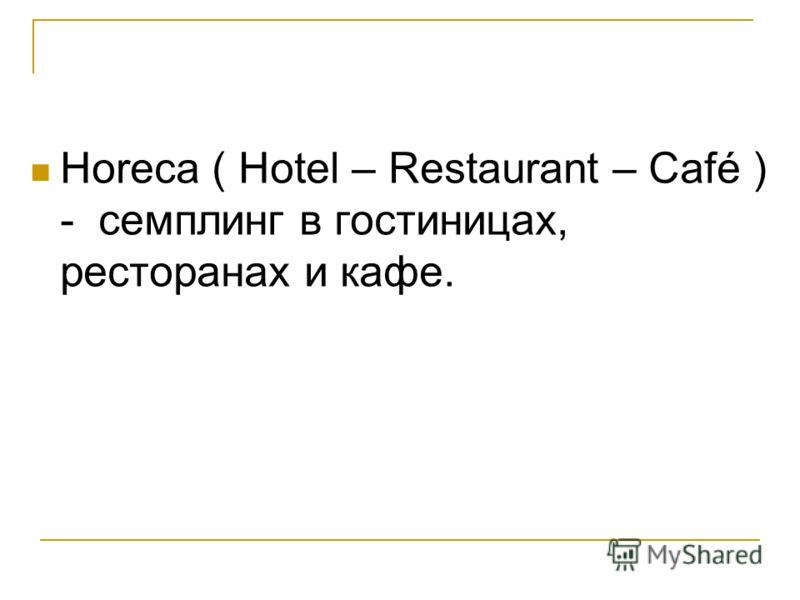 Horeca ( Hotel – Restaurant – Café ) - семплинг в гостиницах, ресторанах и кафе.