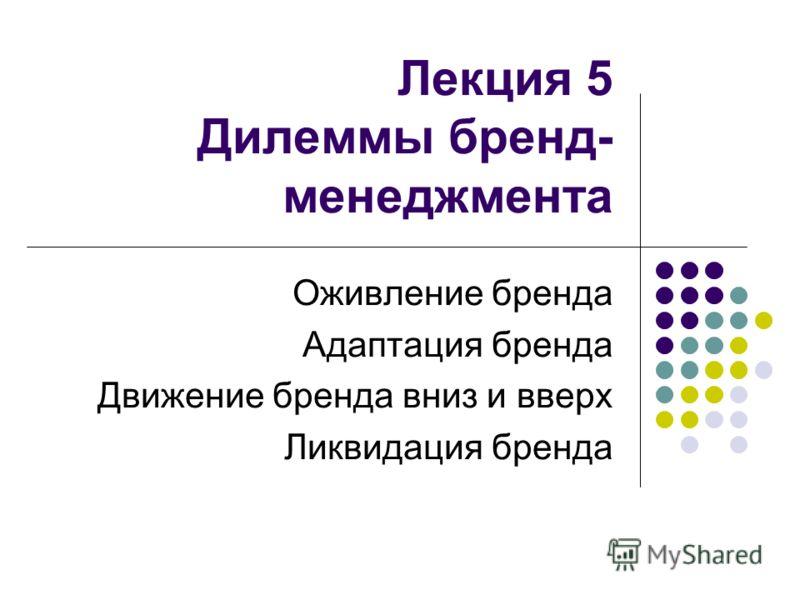 Лекция 5 Дилеммы бренд- менеджмента Оживление бренда Адаптация бренда Движение бренда вниз и вверх Ликвидация бренда