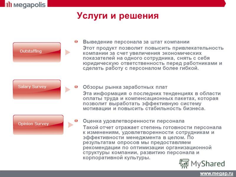 www.megap.ru Outstaffing Salary Survey Opinion Survey Услуги и решения Выведение персонала за штат компании Этот продукт позволит повысить привлекательность компании за счет увеличения экономических показателей на одного сотрудника, снять с себя юрид