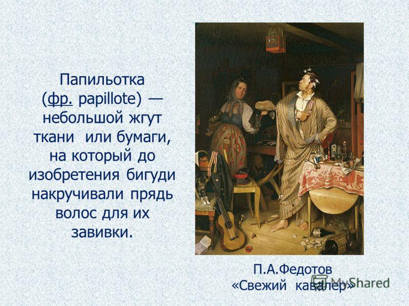 Папильотка (фр. papillote) небольшой жгутфр. ткани или бумаги, на который до изобретения бигуди накручивали прядь волос для их завивки. П.А.Федотов «Свежий кавалер»