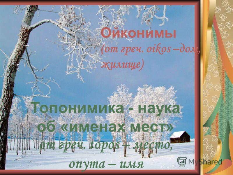Ойконимы ( от греч. oikos –дом, жилище) Топонимика - наука об «именах мест» от греч. topos – место, onyma – имя