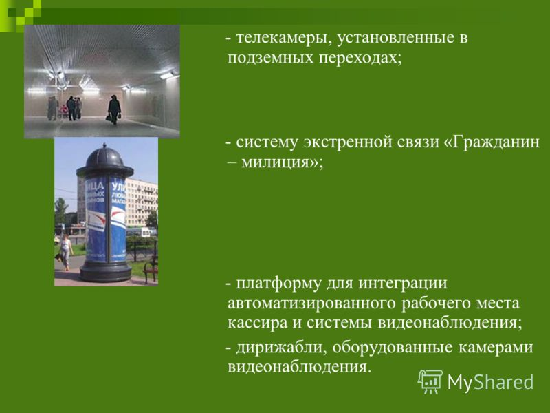 - телекамеры, установленные в подземных переходах; - систему экстренной связи «Гражданин – милиция»; - платформу для интеграции автоматизированного рабочего места кассира и системы видеонаблюдения; - дирижабли, оборудованные камерами видеонаблюдения.