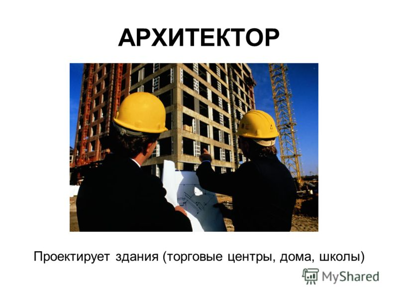АРХИТЕКТОР Проектирует здания (торговые центры, дома, школы)
