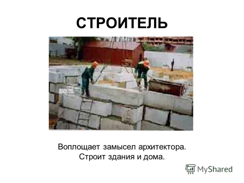 СТРОИТЕЛЬ Воплощает замысел архитектора. Строит здания и дома.