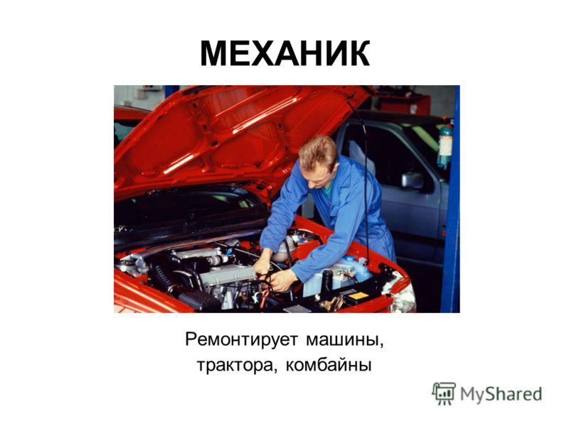 МЕХАНИК Ремонтирует машины, трактора, комбайны