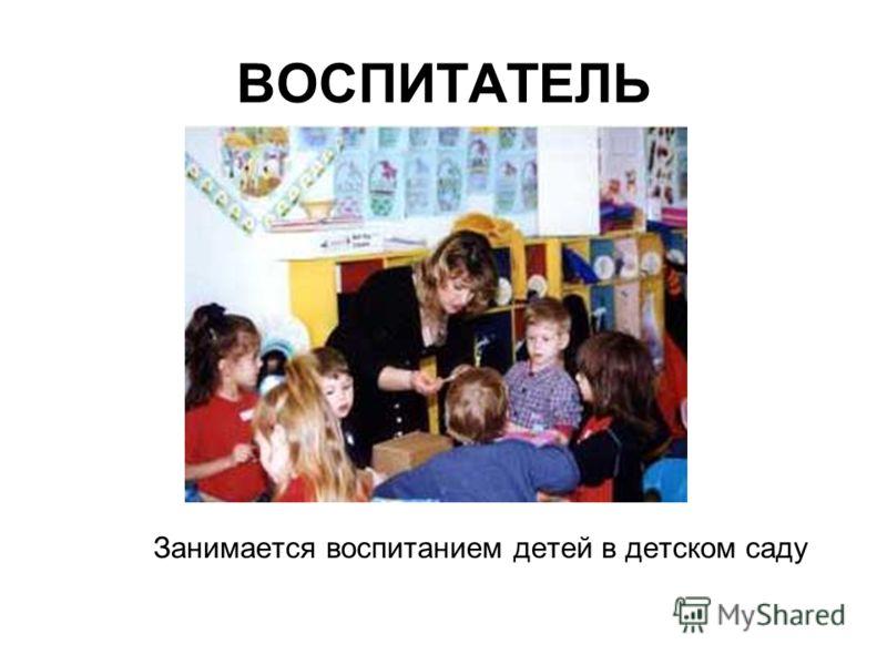 ВОСПИТАТЕЛЬ Занимается воспитанием детей в детском саду