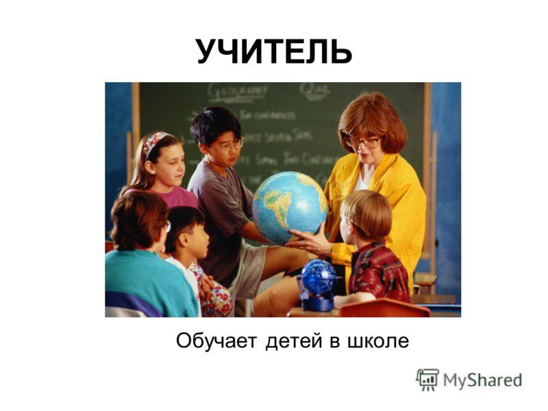 УЧИТЕЛЬ Обучает детей в школе