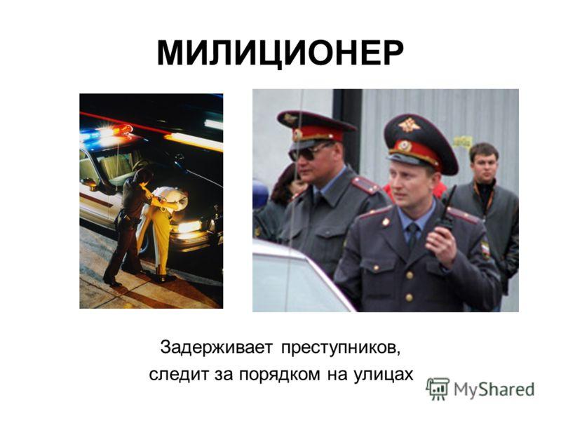 МИЛИЦИОНЕР Задерживает преступников, следит за порядком на улицах