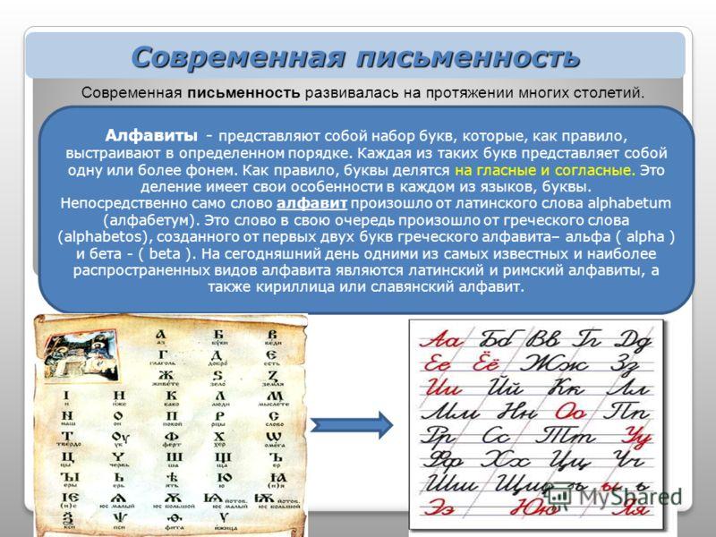 Современная письменность Алфавиты - представляют собой набор букв, которые, как правило, выстраивают в определенном порядке. Каждая из таких букв представляет собой одну или более фонем. Как правило, буквы делятся на гласные и согласные. Это деление