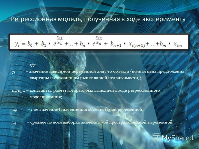 Регрессионная модель, полученная в ходе эксперимента 11 где у i – значение зависимой переменной для i-го объекта (полная цена предложения квартиры на вторичном рынке жилой недвижимости); b 0, b 1,.. – константы, расчет которых был выполнен в ходе рег
