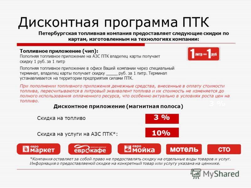 Петербургская топливная компания предоставляет следующие скидки по картам, изготовленным на технологиях компании: Дисконтная программа ПТК Топливное приложение (чип): Пополняя топливное приложение на АЗС ПТК владелец карты получает скидку 1 руб. за 1