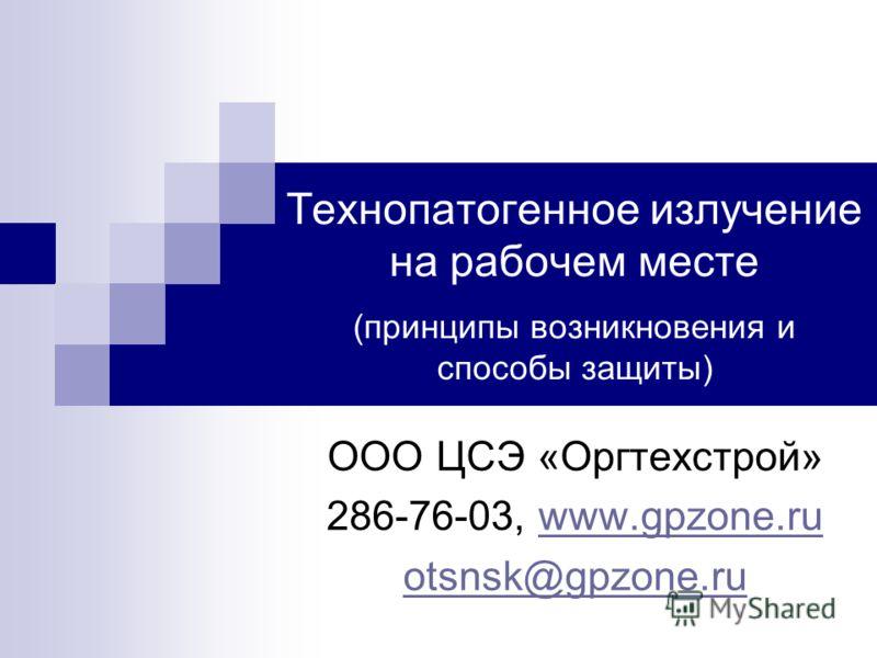 Технопатогенное излучение на рабочем месте (принципы возникновения и способы защиты) ООО ЦСЭ «Оргтехстрой» 286-76-03, www.gpzone.ruwww.gpzone.ru otsnsk@gpzone.ru