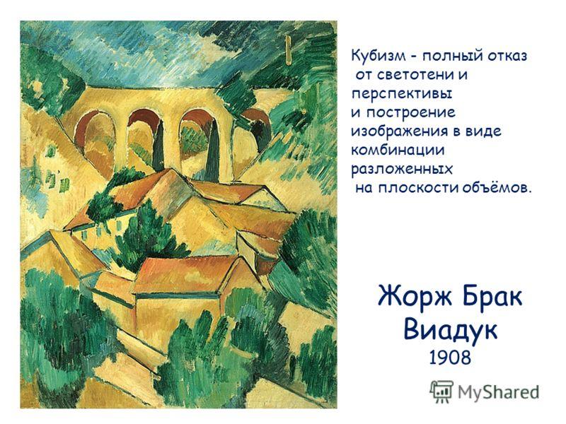 Жорж Брак Виадук 1908 Кубизм - полный отказ от светотени и перспективы и построение изображения в виде комбинации разложенных на плоскости объёмов.