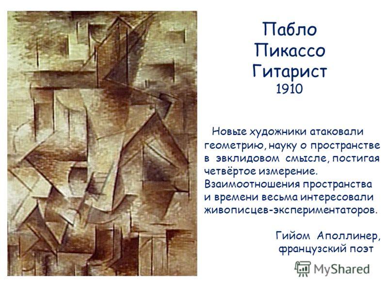 Пабло Пикассо Гитарист 1910 Новые художники атаковали геометрию, науку о пространстве в эвклидовом смысле, постигая четвёртое измерение. Взаимоотношения пространства и времени весьма интересовали живописцев-экспериментаторов. Гийом Аполлинер, француз