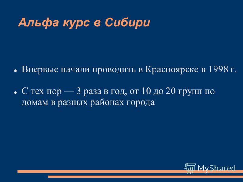 Альфа курс в Сибири Впервые начали проводить в Красноярске в 1998 г. С тех пор 3 раза в год, от 10 до 20 групп по домам в разных районах города