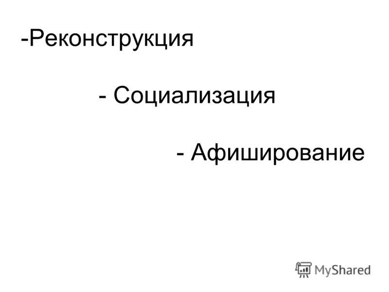 -Реконструкция - Социализация - Афиширование