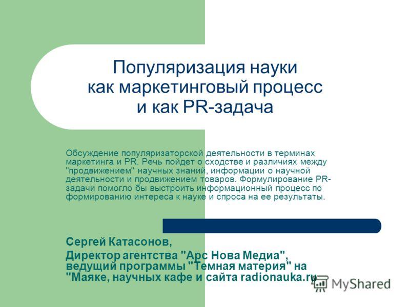 Популяризация науки как маркетинговый процесс и как PR-задача Обсуждение популяризаторской деятельности в терминах маркетинга и PR. Речь пойдет о сходстве и различиях между