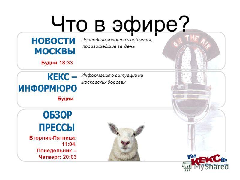 Что в эфире? Будни Будни 18:33 Информация о ситуации на московских дорогах Вторник-Пятница: 11:04, Понедельник – Четверг: 20:03 Последние новости и события, произошедшие за день