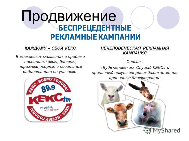 Продвижение КАЖДОМУ – СВОЙ КЕКС В московских магазинах в продаже появились кексы, батоны, пирожные, торты с логотипом радиостанции на упаковке. НЕЧЕЛОВЕЧЕСКАЯ РЕКЛАМНАЯ КАМПАНИЯ Слоган : «Будь человеком. Слушай КЕКС» и ироничный лозунг сопровождают н