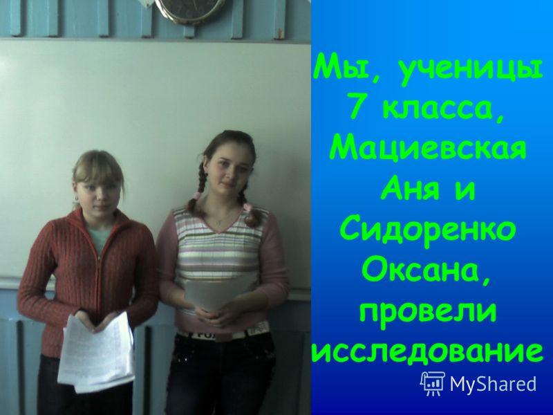 Мы, ученицы 7 класса, Мациевская Аня и Сидоренко Оксана, провели исследование
