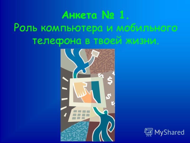 Анкета 1. Роль компьютера и мобильного телефона в твоей жизни.